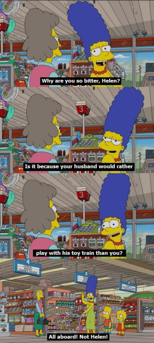 Shit, Tumblr, and Blog: Why are you so bitter, Helen?   3  CA  Is it because your husband would rather   play with his toy train than you?   Barly  All aboard! Not Helen! kylejorden:  justinpie: holy shit marge