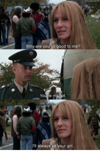 Forrest Gump: Why are you so good to me?  You re my girl  I'll always be your girl Forrest Gump