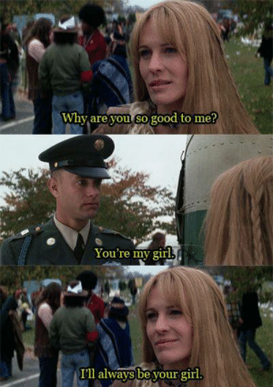 Forrest Gump: Why are you so good to me?  You're my girl,  I'll always be your girl. Forrest Gump