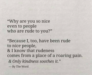 "Memes, Rude, and Word: ""Why are you so nice  even to people  who are rude to you?""  03  ""Because 1, too, have been rude  to nice people,  & I know that rudeness  comes from a place of a roaring pain  & Only kindness soothes it.""  By The Word"