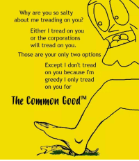 "Bae, Being Salty, and Tumblr: Why are you so salty  about me treading on you?  Either I tread on you  or the corporations  will tread on you.  Those are your only two options  Except I don't tread  on you because I'm  greedy I only tread  on you for  The Common Good <p><a href=""http://liberty-is-bae.tumblr.com/post/168122806331/via-the-libertarian-christian"" class=""tumblr_blog"">liberty-is-bae</a>:</p> <blockquote><p>Via the Libertarian Christian</p></blockquote>"
