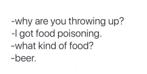 Me irl: -why are you throwing up?  -I got food poisoning.  -what kind of food?  -beer. Me irl