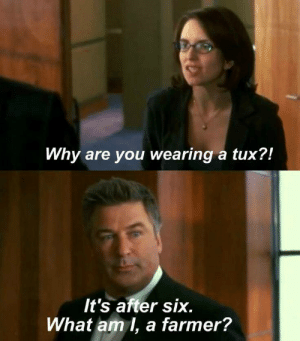 My favorite 30 Rock moment.: Why are you wearing a tux?  It's after six.  What am I, a farmer? My favorite 30 Rock moment.