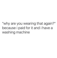 "Washing Machine, Why, and You: ""why are you wearing that again?""  because i paid for it and i have a  washing machine"