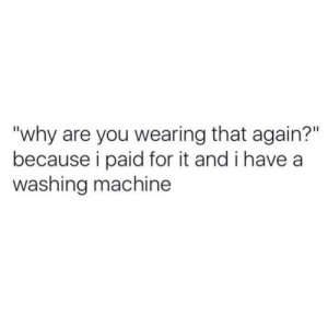 """washing machine: """"why are you wearing that again?""""  because i paid for it and i have a  washing machine"""
