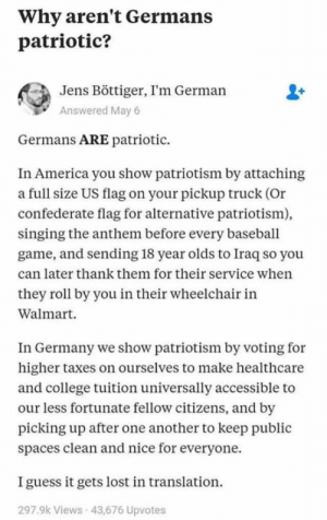 (W) #Patriotism vs. Patridiotism...  Also this: https://www.facebook.com/bestpatriotism/  <facepalm>: Why aren't Germans  patriotic?  Jens Böttiger, I'm German  Answered May 6  Germans ARE patriotic  In America you show patriotism by attaching  a full size US flag on your pickup truck (Or  confederate flag for alternative patriotism)  singing the anthem before every baseball  game, and sending 18 year olds to Iraq so you  can later thank them for their service when  they roll by you in their wheelchair in  Walmart  In Germany we show patriotism by voting for  higher taxes on ourselves to make healthcare  and college tuition universally accessible to  our less fortunate fellow citizens, and by  picking up after one another to keep public  spaces clean and nice for everyone.  I guess it gets lost in translation  297.9k Views 43,676 Upvotes (W) #Patriotism vs. Patridiotism...  Also this: https://www.facebook.com/bestpatriotism/  <facepalm>