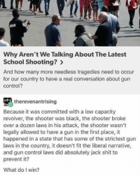 gun-control-laws: Why Aren't We Talking About The Latest  School Shooting?  And how many more needless tragedies need to occur  for our country to have a real conversation about gun  Control?  therevenantrising  Because it was committed with a low capacity  revolver, the shooter was black, the shooter broke  over a dozen laws in his attack, the shooter wasn't  legally allowed to have a gun in the first place, it  happened in a state that has some of the strictest gun  laws in the country, it doesn't fit the liberal narrative,  and gun control laws did absolutely jack shit to  prevent it?  What do win?