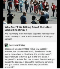 I'll leave this right here. Truth BAM247 Totalbadassness GYSOT USAUSAUSA Freedom Merica Rah Yessir RedWhiteBlue StillBetterThanYou: Why Aren't We Talking About The Latest  School Shooting  And how many more needless tragedies need to occur  for our country to have a real conversation about gun  Control?  therevenantrising  Because it was committed with a low capacity  revolver, the shooter was black, the shooter broke  over a dozen laws in his attack, the shooter wasn't  legally allowed to have a gun in the first place, it  happened in a state that has some of the strictest gun  laws in the country, it doesn't fit the liberal narrative,  and gun control laws did absolutely jack shit to  prevent it? I'll leave this right here. Truth BAM247 Totalbadassness GYSOT USAUSAUSA Freedom Merica Rah Yessir RedWhiteBlue StillBetterThanYou