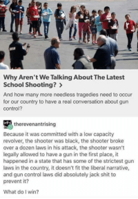 Memes, School, and Shit: Why Aren't We Talking About The Latest  School Shooting?  And how many more needless tragedies need to occur  for our country to have a real conversation about gun  control?  therevenantrising  Because it was committed with a low capacity  revolver, the shooter was black, the shooter broke  over a dozen laws in his attack, the shooter wasn't  legally allowed to have a gun in the first place, it  happened in a state that has some of the strictest gun  laws in the country, it doesn't fit the liberal narrative,  and gun control laws did absolutely jack shit to  prevent it?  What do win? He's right, you know ~SF