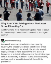 Why Aren't We Talking About The Latest  School Shooting?  And how many more needless tragedies need to occur  for our country to have a real conversation about gun  Control?  therevenantrising  Because it was committed with a low capacity  revolver, the shooter was black, the shooter broke  over a dozen laws in his attack, the shooter wasn't  legally allowed to have a gun in the first place, it  happened in a state that has some of the strictest gun  laws in the country, it doesn't fit the liberal narrative,  and gun control laws did absolutely jack shit to  prevent it? Preaching 🔹 🔺 🔹 🔺 funny lol lmao hilarious jokes nochill lmfao meme memes haha funnyshit bruh dead libertards lmfao edgy dank dankmemes kek savage savagememes memesdaily ironic satire comedy feminismiscancer cancermemes idubbbz