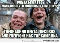 scavenger: WHY ARETHERE  MANYUNSOLVEDMURDERSIN KENTUCKY  THERE ARE NO DENTALRECORDS  ANDEVERYONE HAS THE SAME DNA  The Internet Scavengers  PMS Luab.