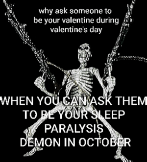 Valentine's Day, Sleep, and Ask: why ask someone to  be your valentine during  valentine's day  WHEN YOU CANASK THEM  TO E YOUR SLEEP  PARALYSIS  DEMON IN OCTOBER