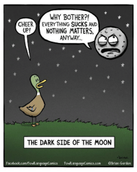 I had no idea how topical this cartoon would become!: WHY BOTHER?!  CHEER EVERYTHING SUCKS AND  UP!NOTHING MATTERS,  ANYWAY.  THE DARK SIDE OF THE MOON  -brian  Facebook.com/FowlanquageComics FowiLanguageComics.com OBrian Gordon I had no idea how topical this cartoon would become!