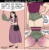CAN'T UNSEE (by Andrea Hickey: https://www.facebook.com/andreahickeyart/): WHY BUYING SHORTS IS THE FKING WORST  SO THESE ARE THE ONLY  SHORTS IN THE STORE THAT  LOOK uKE THEY'LL EVEN  FIT..  OK  Wow  THEYRE  TI6HT  FFUVU  フ  ANDREA HIcKEy/  BU2Z FEED CAN'T UNSEE (by Andrea Hickey: https://www.facebook.com/andreahickeyart/)