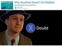 clickbait: Why BuzzFeed Doesn't Do Clickbait  You won't believe this one weird trick.  Ben Smith  posted on Nov 06, 2014  Doubt