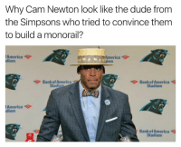 America, Cam Newton, and Dude: Why Cam Newton look like the dude from  the Simpsons who tried to convince them  to build a monorail?  America  America  dium  aum  Bank of America  Bankof America  Stadiu  Stadium  America  dium  Bank of America  Stadium 🤔🤔🤔🤔🤔  Like NFL Memes