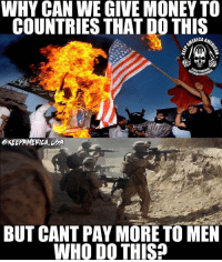 Memes, Money, and 🤖: WHY CAN WE GIVE MONEY TO  COUNTRIES THAT DO THIS  RIOR FIR  OKEEAMERICA DPA  BUT CANT PAY MORE TO MEN  WHO DO THIS? Real talk