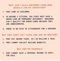 Children, Taxes, and Record: WHY CANT DACA DREAMERS COME HERE  LEGALLY LIKE MY ANCESTORS?  1. THEY CAME AS CHILDREN  2. TO BECOME A CITIZEN, YOU FIRST MUST HAVE A  GREEN CARD OR PERMANENT RESIDENCY. DREAMERS  CAN'T QUALIFY FOR GREEN CARDS BECAUSE THEY  ARE UNDOCUMENTED  3. THERE IS NO PATH TO CITIZENSHIP FOR A DREAMER  BUT THEY DON'T PAY TAXES AND ARE ON WELFARE  1. THEY PAY INCOME TAXES. $11.64 BILLION A YEAR.  2. THEY CANNOT COLLECT WELFARE BENEFITS  BUT THEY'RE CRIMINALS.  1. THEY CANNOT HAVE A CRIMINAL RECORD TO APPLY  FOR DACA educate yourself