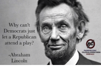 Why can't Democrats just let a Republican attend a play?!: Why can't  Democrats just  let a Republican  attend a play?  Abraham  Lincoln  FACBOOKCOMV  QONEWILD Why can't Democrats just let a Republican attend a play?!