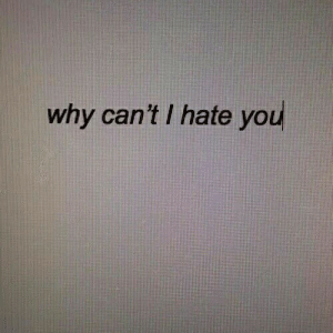 Hate You: why can't I hate you
