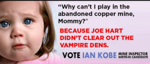 "twodotsknowwhy:  kanayavstheforcesofcapitalism:  markrial:  arizonaconservativegal:   Fun fact: Arizona is the only place in the country where the state mine inspector is an elected position  Another fun fact: this is one of my favorite political ads of all time, straight out of 2014   I forgot vampire bats were a thing and thought they were referring to the folklore kind of vampire  the subtle advocation for kids to be playing in the abandoned copper mines is also not great   No guys, he meant actual vampires. Like real, fanged undead vampires.  Because Joe Hart was running unopposed and Ian Kobe was a write in candidate running as a joke : ""Why can't I play in the  abandoned copper mine,  Mommy?""  BECAUSE JOE HART  DIDN'T CLEAR OUT THE  VAMPIRE DENS.  MINE INSPECTOR  WRITE-IN CANDIDATE twodotsknowwhy:  kanayavstheforcesofcapitalism:  markrial:  arizonaconservativegal:   Fun fact: Arizona is the only place in the country where the state mine inspector is an elected position  Another fun fact: this is one of my favorite political ads of all time, straight out of 2014   I forgot vampire bats were a thing and thought they were referring to the folklore kind of vampire  the subtle advocation for kids to be playing in the abandoned copper mines is also not great   No guys, he meant actual vampires. Like real, fanged undead vampires.  Because Joe Hart was running unopposed and Ian Kobe was a write in candidate running as a joke"