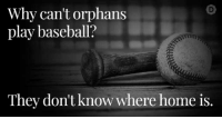 Why can't orphans  play baseball?  They don't know where home is. Let's start October 15th off with some dark humor.