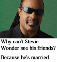Stevie Wonder: Why can't Stevie  Wonder see his friends?  Because he's married