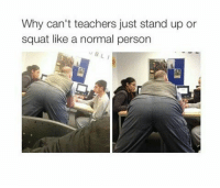 Tumblr, Http, and Squat: Why can't teachers just stand up or  squat like a normal person @studentlifeproblems