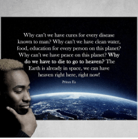Food, Heaven, and Memes: Why can't we have cures for every disease  known to man? Why can't we have clean water  food, education for every person on this planet?  Why can't we have peace on this planet  Why  do we have to die to go to heaven The  Earth is already in space, we can have  heaven right here, right now!  Prince Ea Motivation Inspire Positive Greatness PrinceEa Gratefulness Liveinthemoment