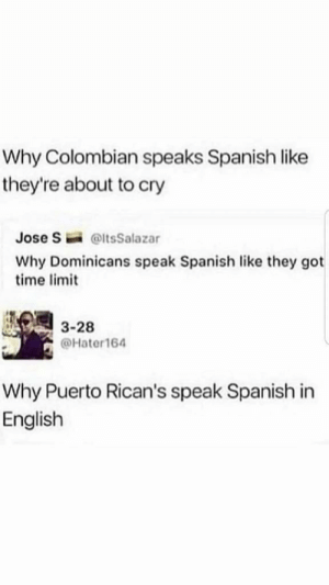 Titulo interesante: Why Colombian speaks Spanish like  they're about to cry  Jose S  @ltsSalazar  Why Dominicans speak Spanish like they got  time limit  3-28  @Hater164  Why Puerto Rican's speak Spanish in  English Titulo interesante