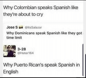 Let's see if we can keep this going😂: Why Colombian speaks Spanish like  they're about to cry  Jose S @ltsSalazar  Why Dominicans speak Spanish like they got  time limit  3-28  @Hater164  Why Puerto Rican's speak Spanish in  English Let's see if we can keep this going😂