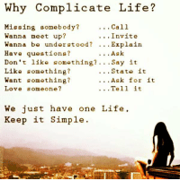 Memes, 🤖, and Why Complicate Life: Why Complicate Life?  Call  Missing somebody?  Wanna meet up?  Invite  Wanna be understood Explain  Have questions?  Ask  Don't like something?  Say it  Like something?  State it  Want something?  Ask for it  Tell it  Love someone?  We just have one Life  Keep it simple. Keep it Simple.