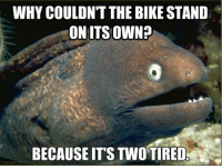 one of the WORST jokes EVER lol $*dino*$: WHY COULDN'T THE BIKE STAND  ON ITS OWN?  BECAUSE ITS TWO TIRED. one of the WORST jokes EVER lol $*dino*$