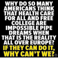 Europe, Free, and Dreams: WHY D0 SO MANY  AMERICANS THINK  THAT HEALTH CARE  FOR ALL AND FREE  COLLEGEARE  IMPOSSIBLE PIPE  DREAMS WHEN  THAT IS THE REALITY  ALL OVER EUROPE?  IF THEY CAN DO IT,  WHY CAN'T WE?