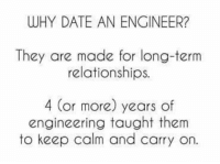 """Relationships, Work, and Date: WHY DATE AN ENGINEER?  They are made for long-term  relationships.  4 (or more) years of  engineering taught them  to keep calm and carry on. Https://teespring.com/engineermemes  Check out our """"Trust me, I'm an engineer"""" apparel! We have mugs, stickers, shirts, and hoodies! The apparel also include our awesome definition """"An organism that thrives on caffeine and last minute work""""."""