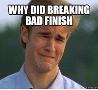 Finish It: WHY DID BREAKING  BAD FINISH  Memes. COM