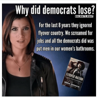 Patriotic, Scream, and Snapchat: Why did democratslose?  For the last 8 years they ignored  flyover country. We screamed for  jobs and  al the democrats did was  put men in our women's bathrooms.  FLYOVER NATION  DANA OESCH Very good point... Makes ya think of all the liberal failures in Washington... PC: @always.right failure youplayedyourself killary trumpmemes liberals libbys libtards liberallogic liberal ccw247 conservative constitution presidenttrump nobama stupidliberals merica america stupiddemocrats donaldtrump trump2016 patriot trump yeeyee presidentdonaldtrump draintheswamp makeamericagreatagain trumptrain maga Add me on Snapchat and get to know me. Don't be a stranger: thetypicallibby Partners: @tomorrowsconservatives 🇺🇸 @too_savage_for_democrats 🐍 @thelastgreatstand 🇺🇸 @always.right 🐘 TURN ON POST NOTIFICATIONS! Make sure to check out our joint Facebook - Right Wing Savages Joint Instagram - @rightwingsavages Joint Twitter - @wethreesavages Follow my backup page: @the_typical_liberal_backup
