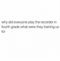 why?!?!? (@memes): why did everyone play the recorder in  fourth grade what were they training us  for why?!?!? (@memes)