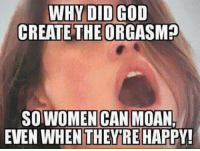 The perfect explanation for why orgasms exist: WHY DID GOD  CREATE THE ORGASM?  SO WOMEN CAN  MOAN,  EVEN WHEN THEY RE HAPPY! The perfect explanation for why orgasms exist
