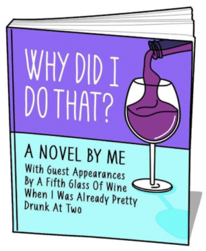 Things what I stole that made me laugh: WHY DID I  DO THAT?  A NOVEL BY ME  With 6uest Appearances  By A Fifth 6lass Of Wine  When I Was Already Pretty  Drunk At Two Things what I stole that made me laugh