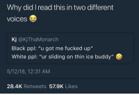 "Funny Memes. Updated Daily! ⇢ FunnyJoke.tumblr.com 😀: Why did I read this in two different  voices  Kj @KjThaMonarch  Black ppl: ""u got me fucked up""  White ppl: ""ur sliding on thin ice buddy""  5/12/18, 12:31 AM  28.4K Retweets 57.9K Likes Funny Memes. Updated Daily! ⇢ FunnyJoke.tumblr.com 😀"