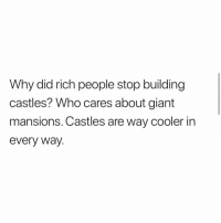 Memes, True, and Giant: Why did rich people stop building  castles? Who cares about giant  mansions. Castles are way cooler in  every Way. True
