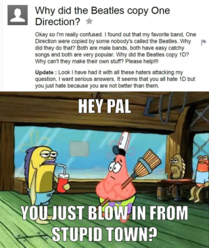 Confused, Dank, and Internet: Why did the Beatles copy One  Direction?  Okay so I'm really confused. I found out that my favorite band, One  Direction were copied by some nobody's called the Beatles. Why  did they do that? Both are male bands, both have easy catchy  songs and both are very popular. Why did the Beatles copy 1D?  Why can't they make their own stuff? Please help!!!  Update Look I have had it with all these haters attacking my  question, I want serious answers. It seems that you all hate 1D but  you just hate because you are not better than them.  HEY PAL  YOUJUST BLOWIN FROM  STUPID TOWN? Another idiot on the internet by 2cool4U_ FOLLOW 4 MORE MEMES.