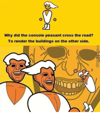 Memes, Cross, and Peasant: Why did the console peasant cross the road?  To render the buildings on the other side. Badum tss!