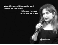 Why did the emo cross the road?: Why did the emo kid cross the road?  Because he didn't know  it is down the road,  not across the street  Carorisshe Why did the emo cross the road?