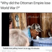 """Empire, Memes, and Michael: """"Why did the Ottoman Empire lose  World War I?""""  Michael  Turkish man yelling 'meow' at an egg 10 minutes Wow"""