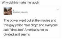 "I guess America is not that divided 😂😂😂 WSHH @worldstar: Why did this make me laugh  @jaiden okeefe  The power went out at the movies and  this guy yelled ""rain drop"" and everyone  said ""drop top"" America is not as  divided as it seems I guess America is not that divided 😂😂😂 WSHH @worldstar"
