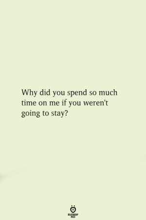 Time, Why, and Did: Why did you spend so much  time on me if you weren't  going to stay?