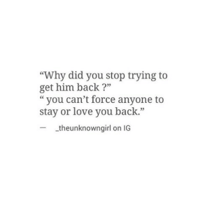 "Stop Trying To: ""Why did you stop trying to  get him back?""  ""you can't force anyone to  stay or love you back.""  03  theunknowngirl on IG"