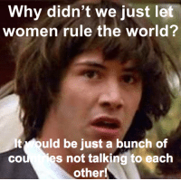just made a spicy meme: Why didn't we just let  women rule the world?  It ould be just a bunch of  cou es not talking to each  other! just made a spicy meme